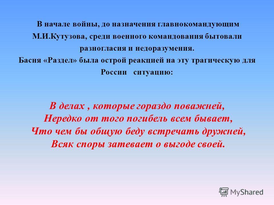В начале войны, до назначения главнокомандующим М.И.Кутузова, среди военного командования бытовали разногласия и недоразумения. Басня «Раздел» была острой реакцией на эту трагическую для России ситуацию: В делах, которые гораздо поважней, Нередко от