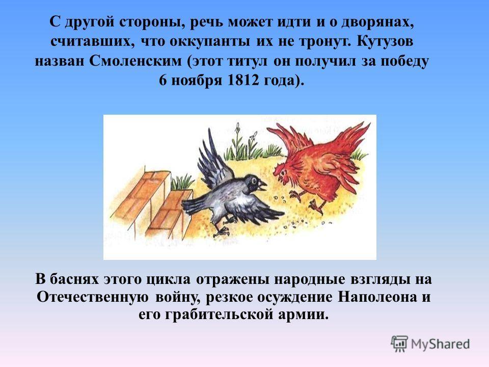 С другой стороны, речь может идти и о дворянах, считавших, что оккупанты их не тронут. Кутузов назван Смоленским (этот титул он получил за победу 6 ноября 1812 года). В баснях этого цикла отражены народные взгляды на Отечественную войну, резкое осужд