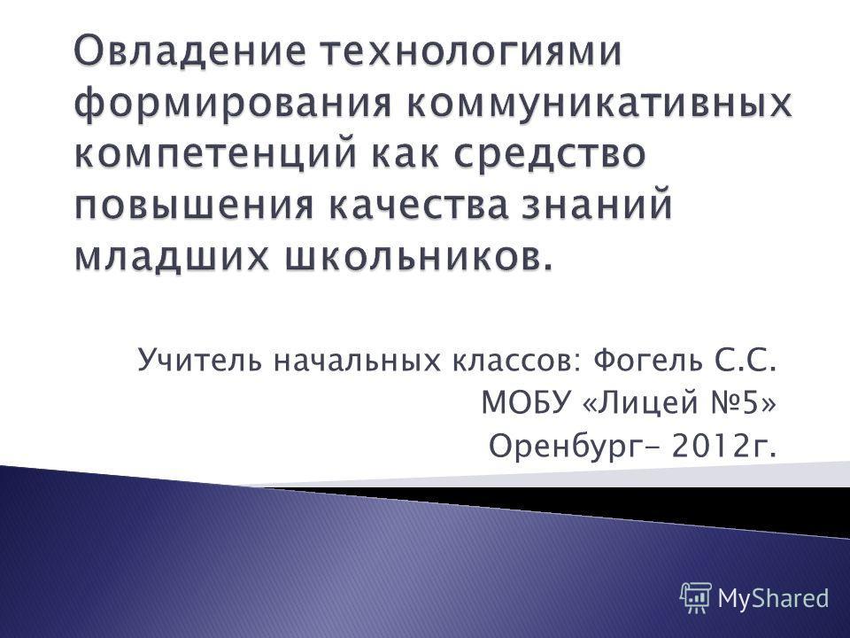 Учитель начальных классов: Фогель С.С. МОБУ «Лицей 5» Оренбург- 2012г.