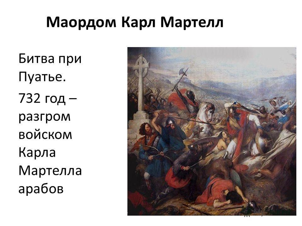 Маордом Карл Мартелл Битва при Пуатье. 732 год – разгром войском Карла Мартелла арабов