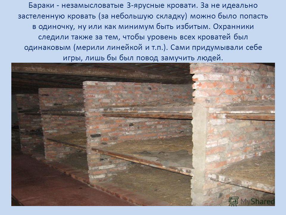 Бараки - незамысловатые 3-ярусные кровати. За не идеально застеленную кровать (за небольшую складку) можно было попасть в одиночку, ну или как минимум быть избитым. Охранники следили также за тем, чтобы уровень всех кроватей был одинаковым (мерили ли