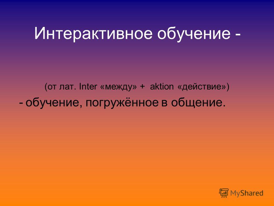 Интерактивное обучение - (от лат. Inter «между» + aktion «действие») - обучение, погружённое в общение.