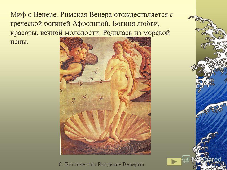 Миф о Венере. Римская Венера отождествляется с греческой богиней Афродитой. Богиня любви, красоты, вечной молодости. Родилась из морской пены. С. Боттичелли «Рождение Венеры»