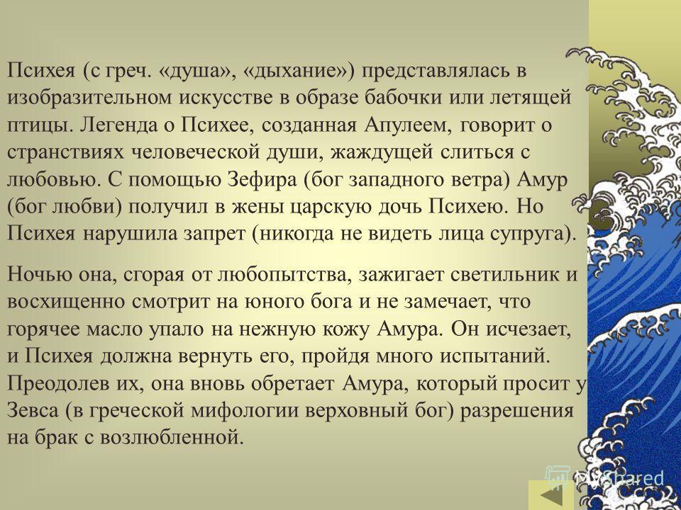 Психея (с греч. «душа», «дыхание») представлялась в изобразительном искусстве в образе бабочки или летящей птицы. Легенда о Психее, созданная Апулеем, говорит о странствиях человеческой души, жаждущей слиться с любовью. С помощью Зефира (бог западног