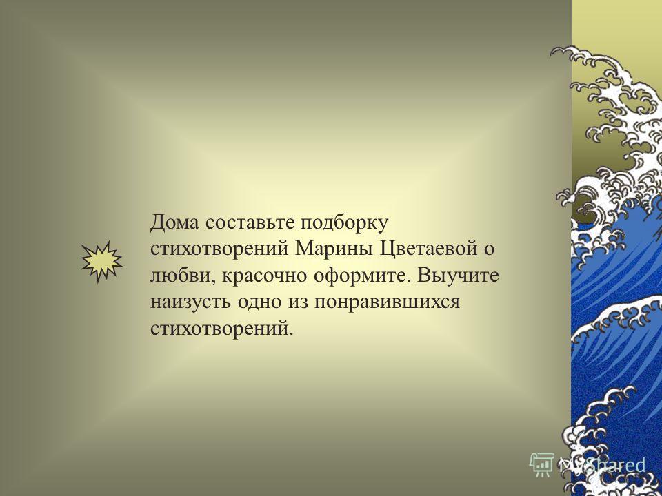 Дома составьте подборку стихотворений Марины Цветаевой о любви, красочно оформите. Выучите наизусть одно из понравившихся стихотворений.