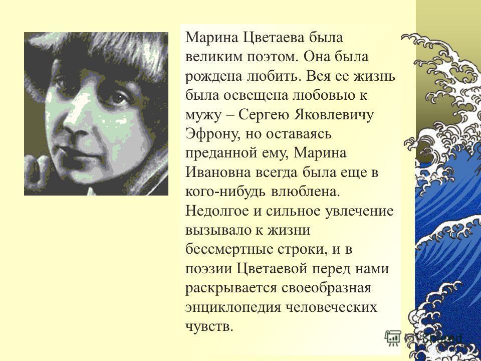 Марина Цветаева была великим поэтом. Она была рождена любить. Вся ее жизнь была освещена любовью к мужу – Сергею Яковлевичу Эфрону, но оставаясь преданной ему, Марина Ивановна всегда была еще в кого-нибудь влюблена. Недолгое и сильное увлечение вызыв