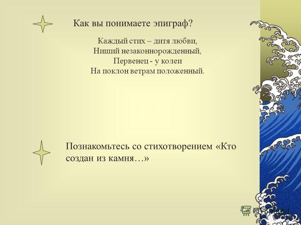 Как вы понимаете эпиграф? Познакомьтесь со стихотворением «Кто создан из камня…» Каждый стих – дитя любви, Нищий незаконнорожденный, Первенец - у колеи На поклон ветрам положенный.