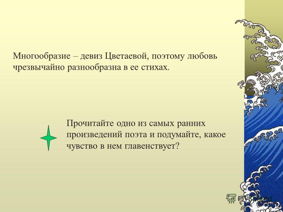 Многообразие – девиз Цветаевой, поэтому любовь чрезвычайно разнообразна в ее стихах. Прочитайте одно из самых ранних произведений поэта и подумайте, какое чувство в нем главенствует?