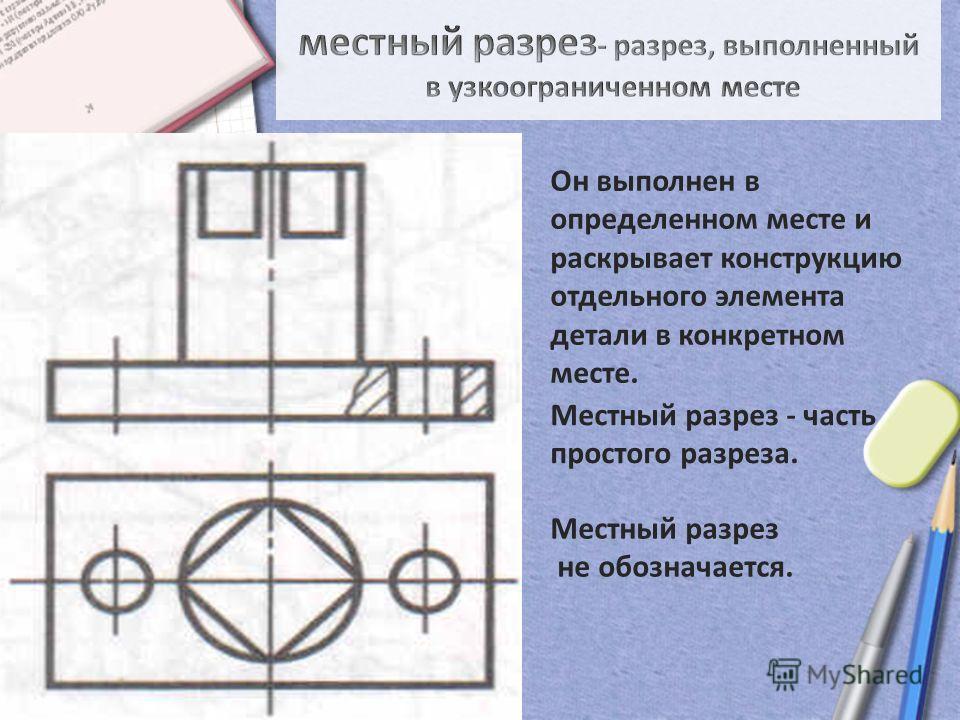 Он выполнен в определенном месте и раскрывает конструкцию отдельного элемента детали в конкретном месте. Местный разрез не обозначается. Местный разрез - часть простого разреза.
