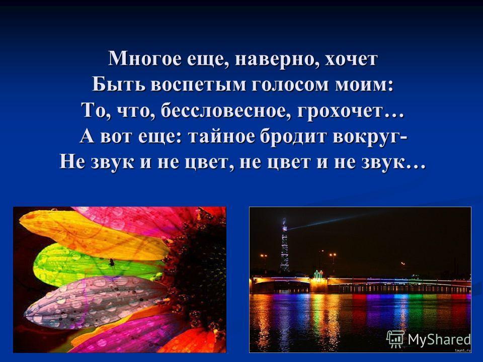 Многое еще, наверно, хочет Быть воспетым голосом моим: То, что, бессловесное, грохочет… А вот еще: тайное бродит вокруг- Не звук и не цвет, не цвет и не звук…