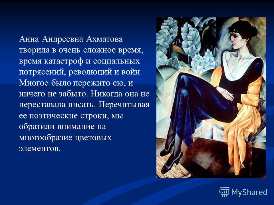 Анна Андреевна Ахматова творила в очень сложное время, время катастроф и социальных потрясений, революций и войн. Многое было пережито ею, и ничего не забыто. Никогда она не переставала писать. Перечитывая ее поэтические строки, мы обратили внимание