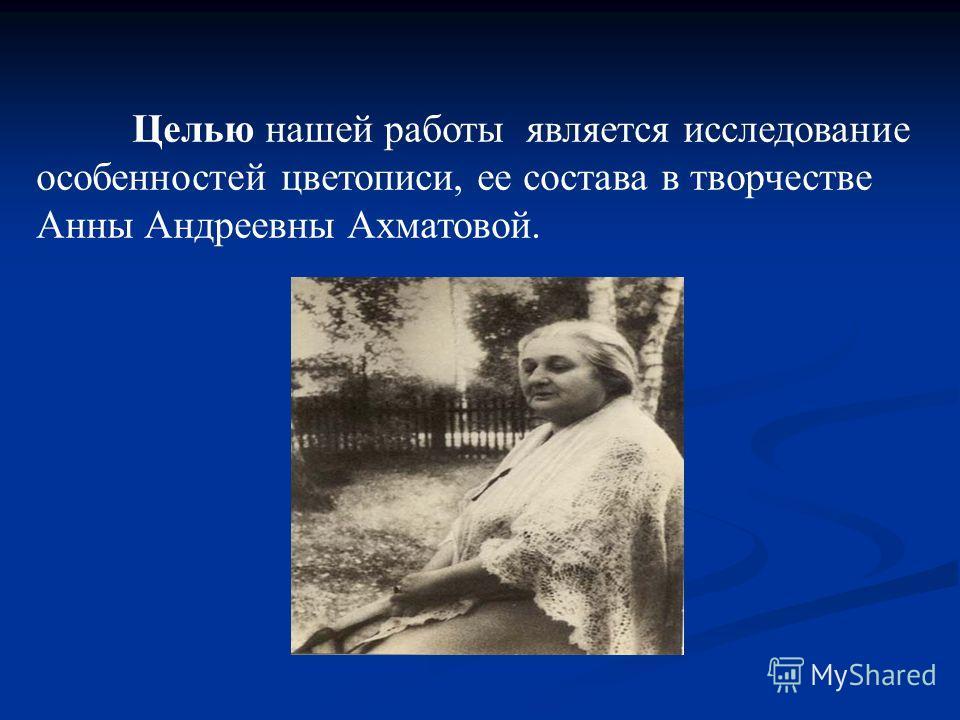 Целью нашей работы является исследование особенностей цветописи, ее состава в творчестве Анны Андреевны Ахматовой.