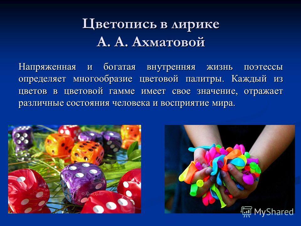 Цветопись в лирике А. А. Ахматовой Напряженная и богатая внутренняя жизнь поэтессы определяет многообразие цветовой палитры. Каждый из цветов в цветовой гамме имеет свое значение, отражает различные состояния человека и восприятие мира.