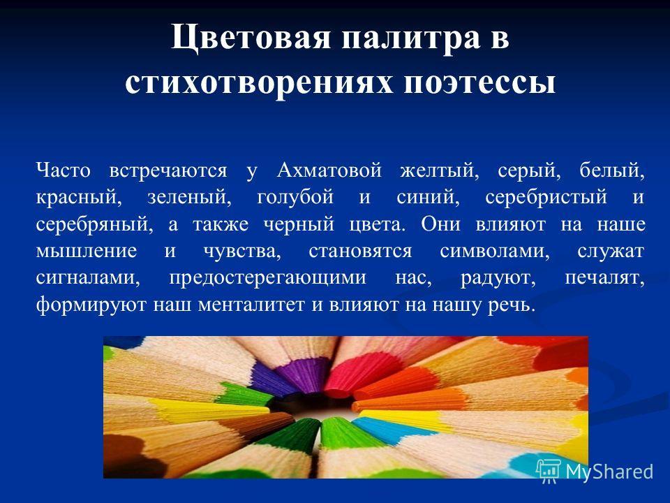 Цветовая палитра в стихотворениях поэтессы Часто встречаются у Ахматовой желтый, серый, белый, красный, зеленый, голубой и синий, серебристый и серебряный, а также черный цвета. Они влияют на наше мышление и чувства, становятся символами, служат сигн
