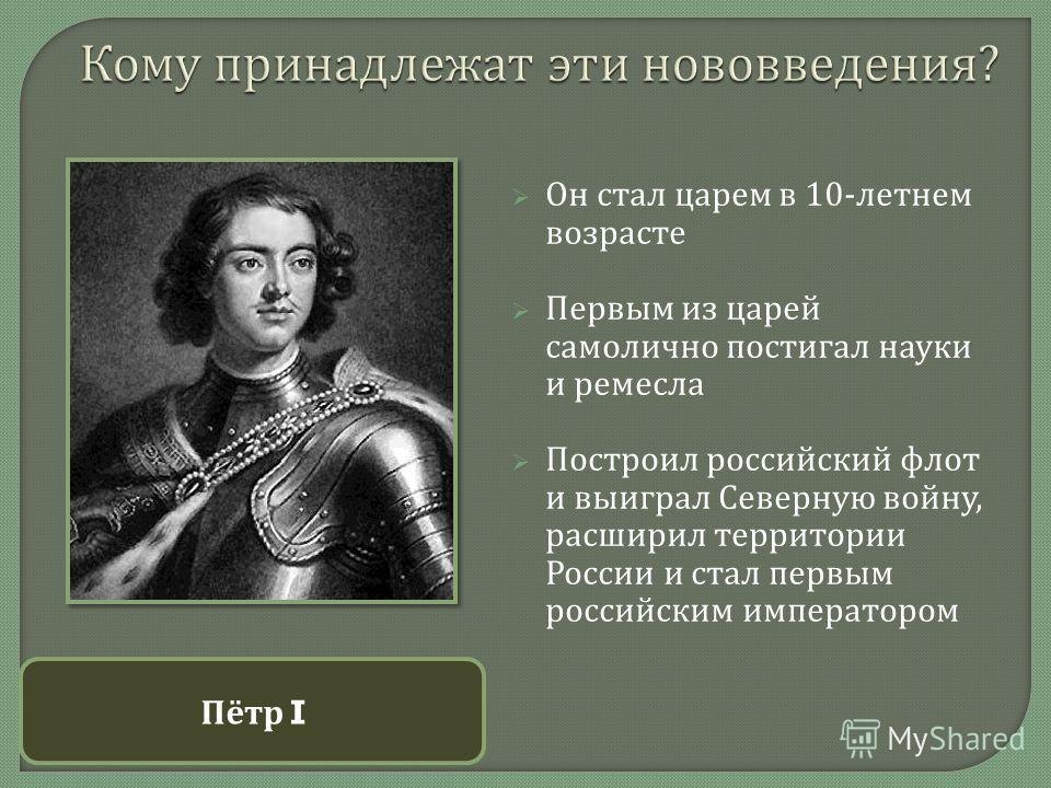Он стал царем в 10- летнем возрасте Первым из царей самолично постигал науки и ремесла Построил российский флот и выиграл Северную войну, расширил территории России и стал первым российским императором Пётр I