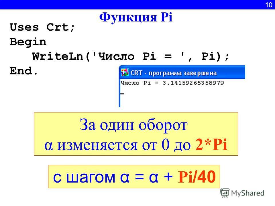 10 За один оборот α изменяется от 0 до 2*Pi Функция Pi с шагом α = α + Pi /40 Uses Crt; Begin WriteLn('Число Pi = ', Pi); End.