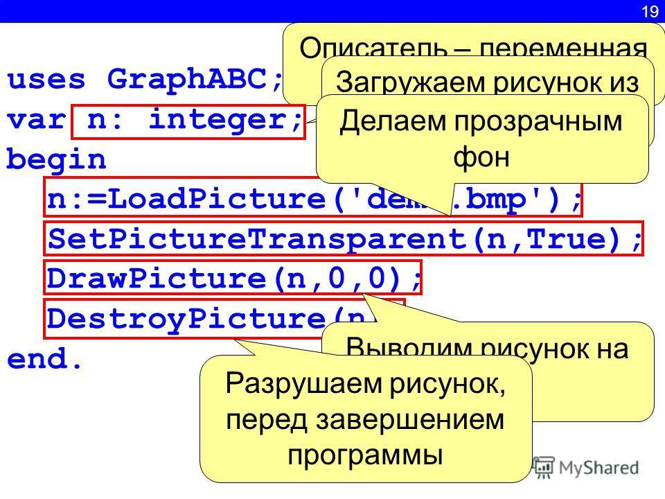 19 uses GraphABC; var n: integer; begin n:=LoadPicture('demo.bmp'); SetPictureTransparent(n,True); DrawPicture(n,0,0); DestroyPicture(n); end. Описатель – переменная целого типа Загружаем рисунок из файла Делаем прозрачным фон Выводим рисунок на экра