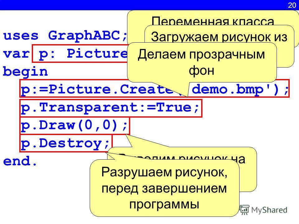 20 uses GraphABC; var p: Picture; begin p:=Picture.Create('demo.bmp'); p.Transparent:=True; p.Draw(0,0); p.Destroy; end. Переменная класса Picture Загружаем рисунок из файла Делаем прозрачным фон Выводим рисунок на экран Разрушаем рисунок, перед заве