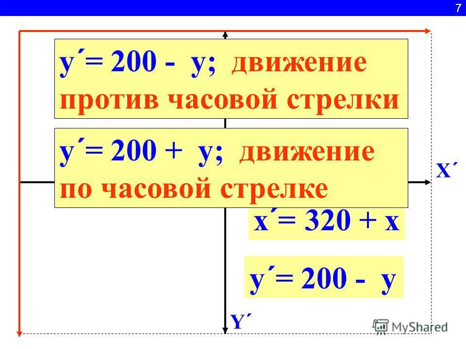 7 x ´ = 320 + x y ´ = 200 + y X´X´ Y´Y´ y ´ = 200 - y y ´ = 200 - y; движение против часовой стрелки y ´ = 200 + y; движение по часовой стрелке