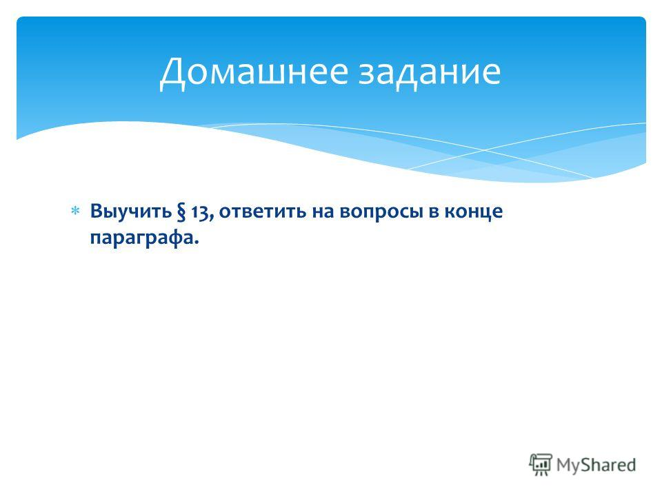 Выучить § 13, ответить на вопросы в конце параграфа. Домашнее задание