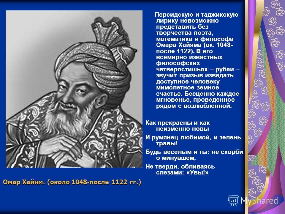 Персидскую и таджикскую лирику невозможно представить без творчества поэта, математика и философа Омара Хайяма (ок. 1048- после 1122). В его всемирно известных философских четверостишьях – рубаи – звучит призыв изведать доступное человеку мимолетное