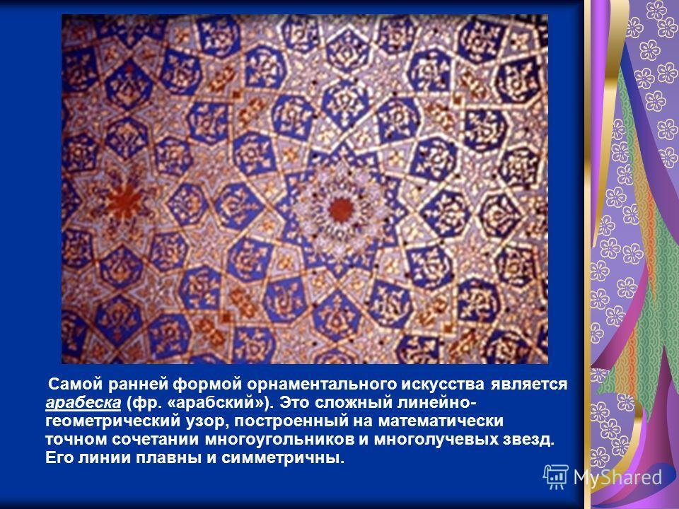 Самой ранней формой орнаментального искусства является арабеска (фр. «арабский»). Это сложный линейно- геометрический узор, построенный на математически точном сочетании многоугольников и многолучевых звезд. Его линии плавны и симметричны.