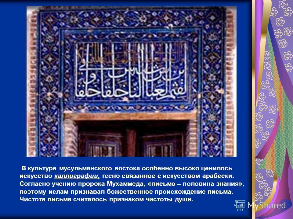 В культуре мусульманского востока особенно высоко ценилось искусство каллиграфии, тесно связанное с искусством арабески. Согласно учению пророка Мухаммеда, «письмо – половина знания», поэтому ислам признавал божественное происхождение письма. Чистота
