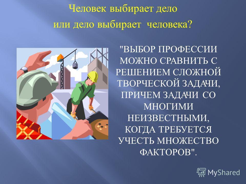 Человек выбирает дело или дело выбирает человека ? ВЫБОР ПРОФЕССИИ МОЖНО СРАВНИТЬ С РЕШЕНИЕМ СЛОЖНОЙ ТВОРЧЕСКОЙ ЗАДАЧИ, ПРИЧЕМ ЗАДАЧИ СО МНОГИМИ НЕИЗВЕСТНЫМИ, КОГДА ТРЕБУЕТСЯ УЧЕСТЬ МНОЖЕСТВО ФАКТОРОВ.