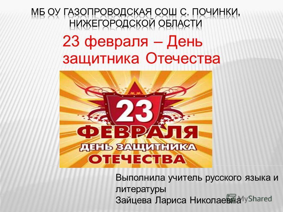 23 февраля – День защитника Отечества Выполнила учитель русского языка и литературы Зайцева Лариса Николаевна