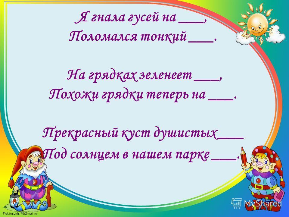 FokinaLida.75@mail.ru Я гнала гусей на ___, Поломался тонкий ___. На грядках зеленеет ___, Похожи грядки теперь на ___. Прекрасный куст душистых ___ Под солнцем в нашем парке ___.