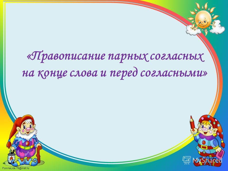 FokinaLida.75@mail.ru «Правописание парных согласных на конце слова и перед согласными»
