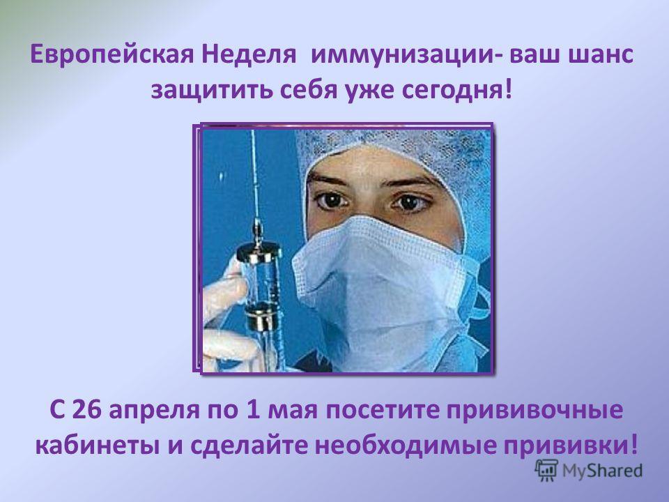 Европейская Неделя иммунизации- ваш шанс защитить себя уже сегодня! С 26 апреля по 1 мая посетите прививочные кабинеты и сделайте необходимые прививки!