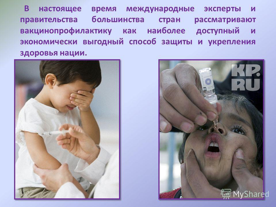 В настоящее время международные эксперты и правительства большинства стран рассматривают вакцинопрофилактику как наиболее доступный и экономически выгодный способ защиты и укрепления здоровья нации.