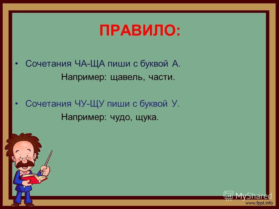 ПРАВИЛО: Сочетания ЧА-ЩА пиши с буквой А. Например: щавель, части. Сочетания ЧУ-ЩУ пиши с буквой У. Например: чудо, щука.