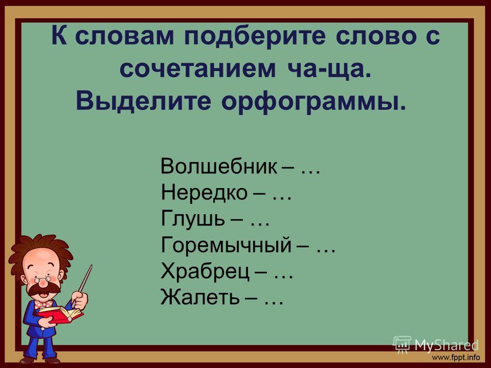 К словам подберите слово с сочетанием ча-ща. Выделите орфограммы. Волшебник – … Нередко – … Глушь – … Горемычный – … Храбрец – … Жалеть – …