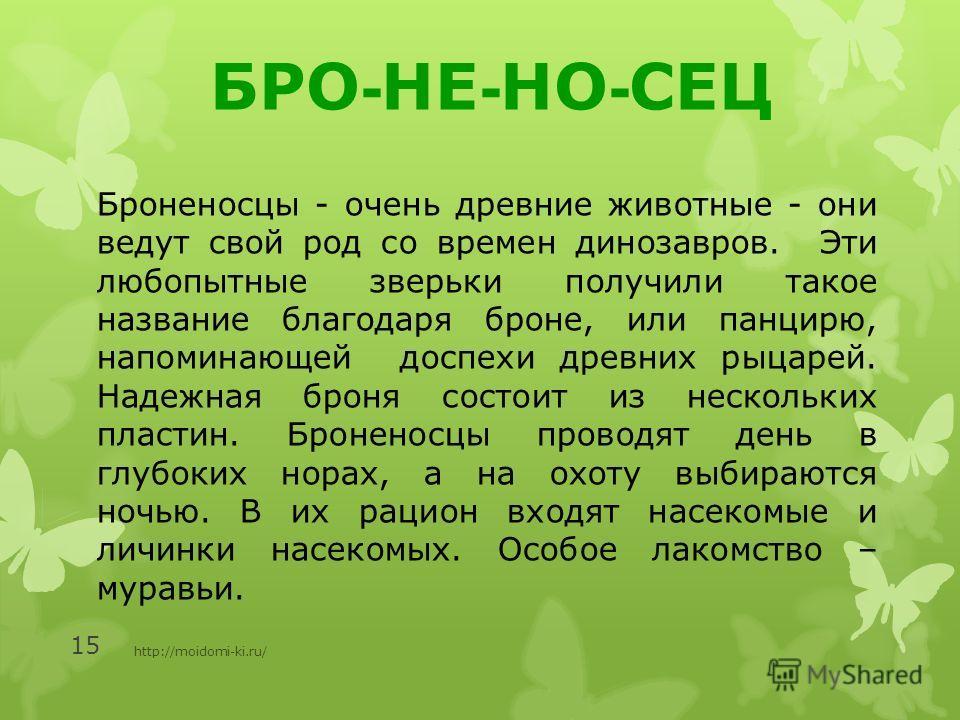 http://moidomi-ki.ru/ 15 БРО - НЕ - НО - СЕЦ Броненосцы - очень древние животные - они ведут свой род со времен динозавров. Эти любопытные зверьки получили такое название благодаря броне, или панцирю, напоминающей доспехи древних рыцарей. Надежная бр