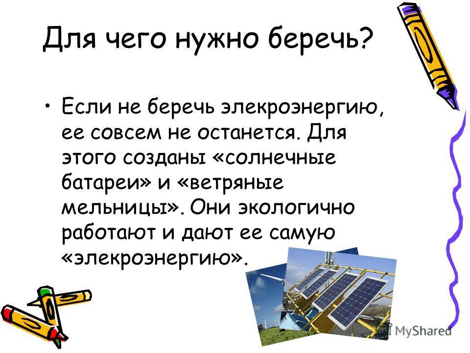 Для чего нужно беречь? Если не беречь элекроэнергию, ее совсем не останется. Для этого созданы «солнечные батареи» и «ветряные мельницы». Они экологично работают и дают ее самую «элекроэнергию».