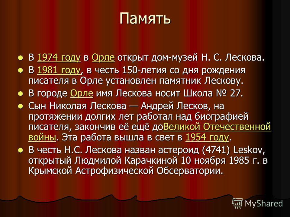 Память В 1974 году в Орле открыт дом-музей Н. С. Лескова. В 1974 году в Орле открыт дом-музей Н. С. Лескова.1974 годуОрле1974 годуОрле В 1981 году, в честь 150-летия со дня рождения писателя в Орле установлен памятник Лескову. В 1981 году, в честь 15