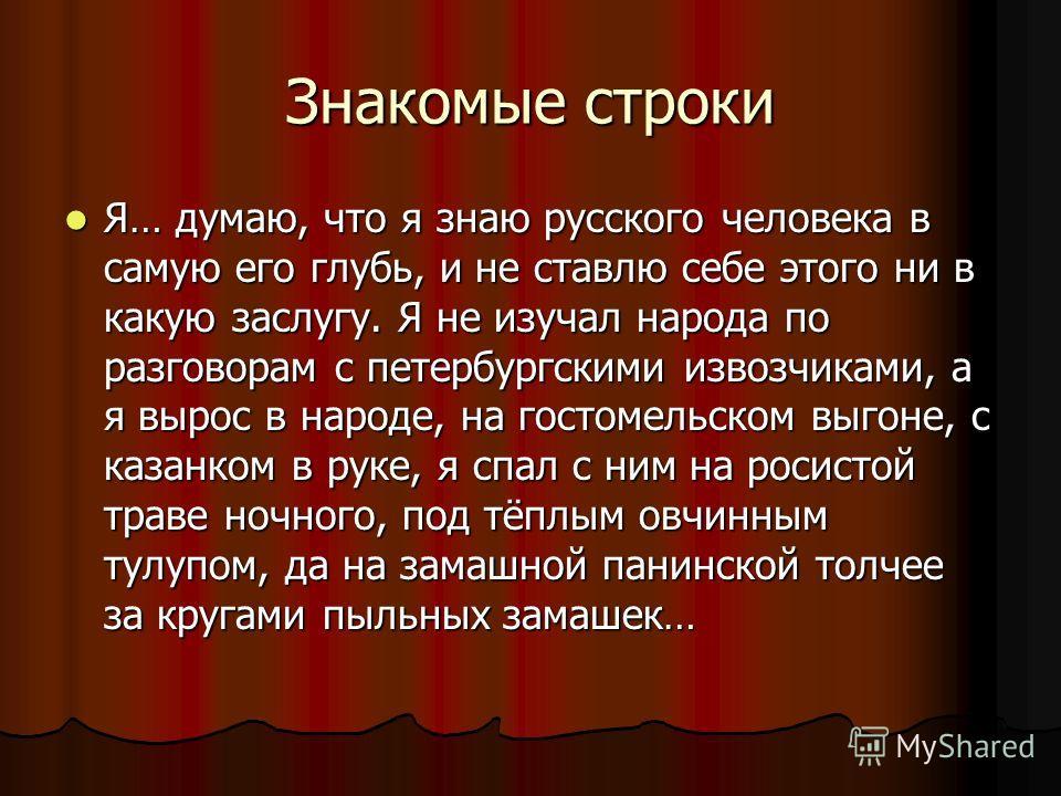 Знакомые строки Я… думаю, что я знаю русского человека в самую его глубь, и не ставлю себе этого ни в какую заслугу. Я не изучал народа по разговорам с петербургскими извозчиками, а я вырос в народе, на гостомельском выгоне, с казанком в руке, я спал