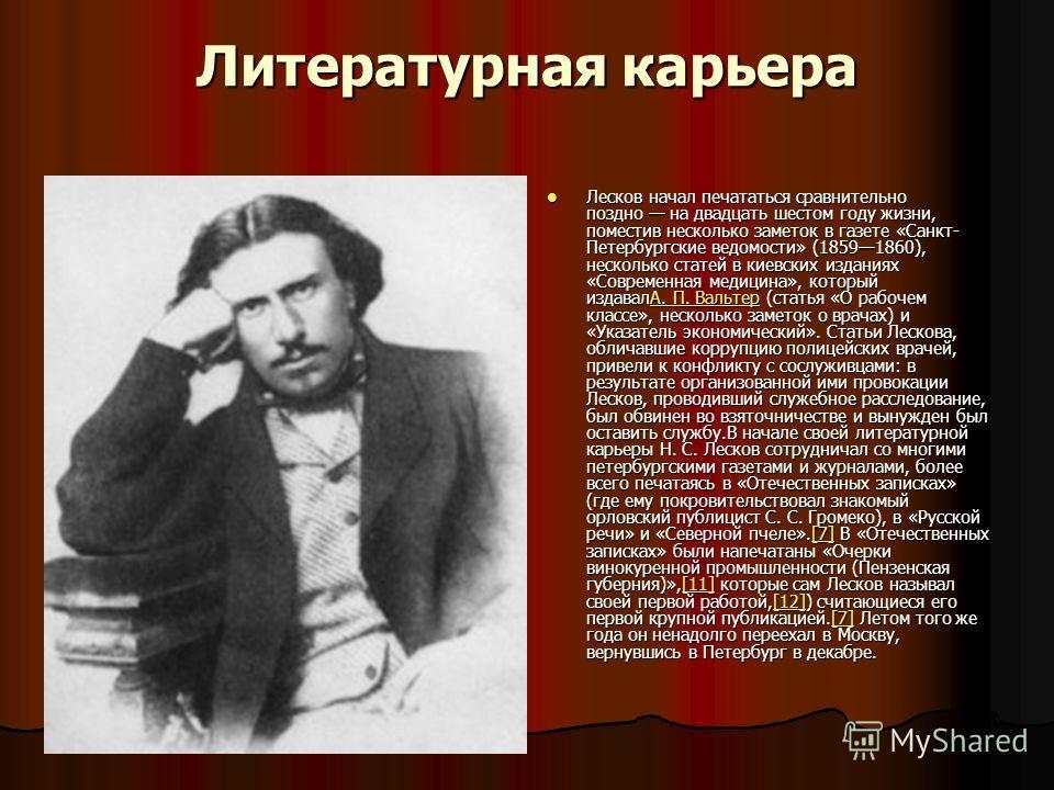 Литературная карьера Лесков начал печататься сравнительно поздно на двадцать шестом году жизни, поместив несколько заметок в газете «Санкт- Петербургские ведомости» (18591860), несколько статей в киевских изданиях «Современная медицина», который изда
