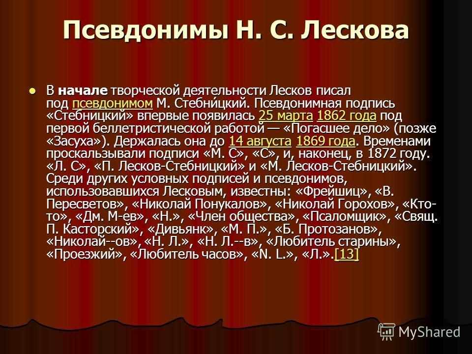Псевдонимы Н. С. Лескова В начале творческой деятельности Лесков писал под псевдонимом М. Стебни́цкий. Псевдонимная подпись «Стебницкий» впервые появилась 25 марта 1862 года под первой беллетристической работой «Погасшее дело» (позже «Засуха»). Держа