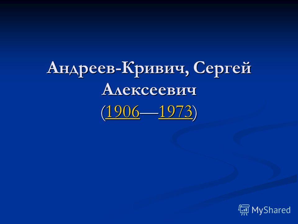 Андреев-Кривич, Сергей Алексеевич (19061973) 1906197319061973