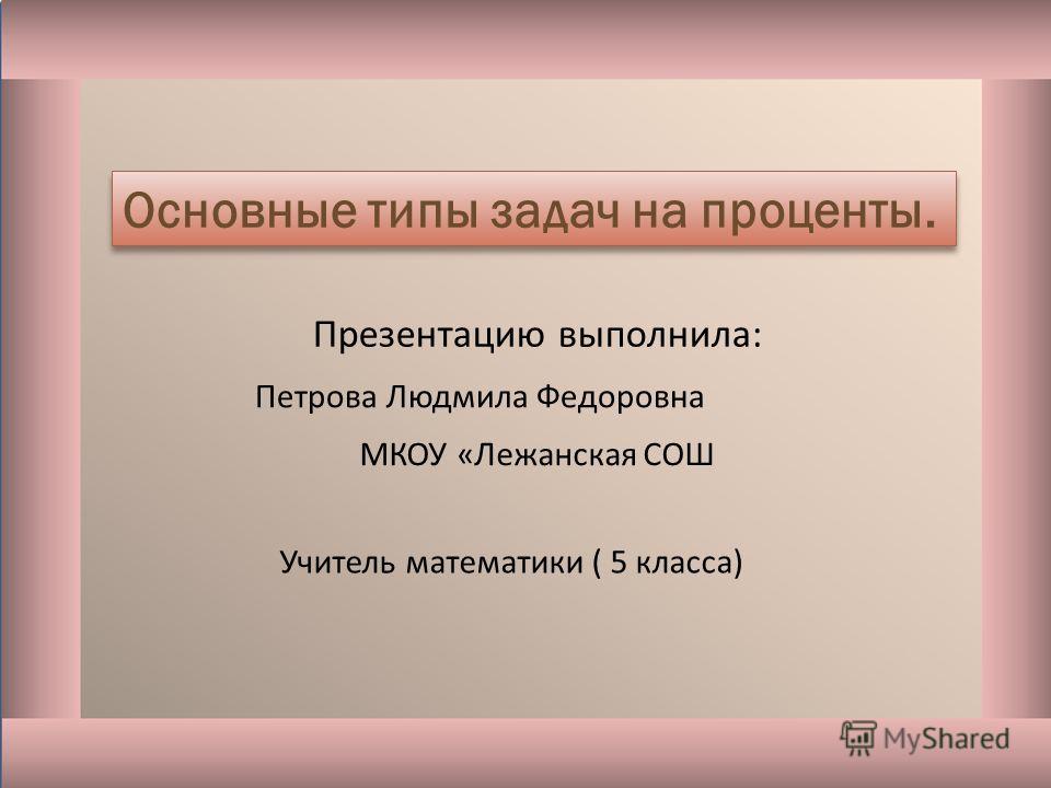 Петрова Людмила Федоровна МКОУ «Лежанская СОШ Учитель математики ( 5 класса) Основные типы задач на проценты. Презентацию выполнила: