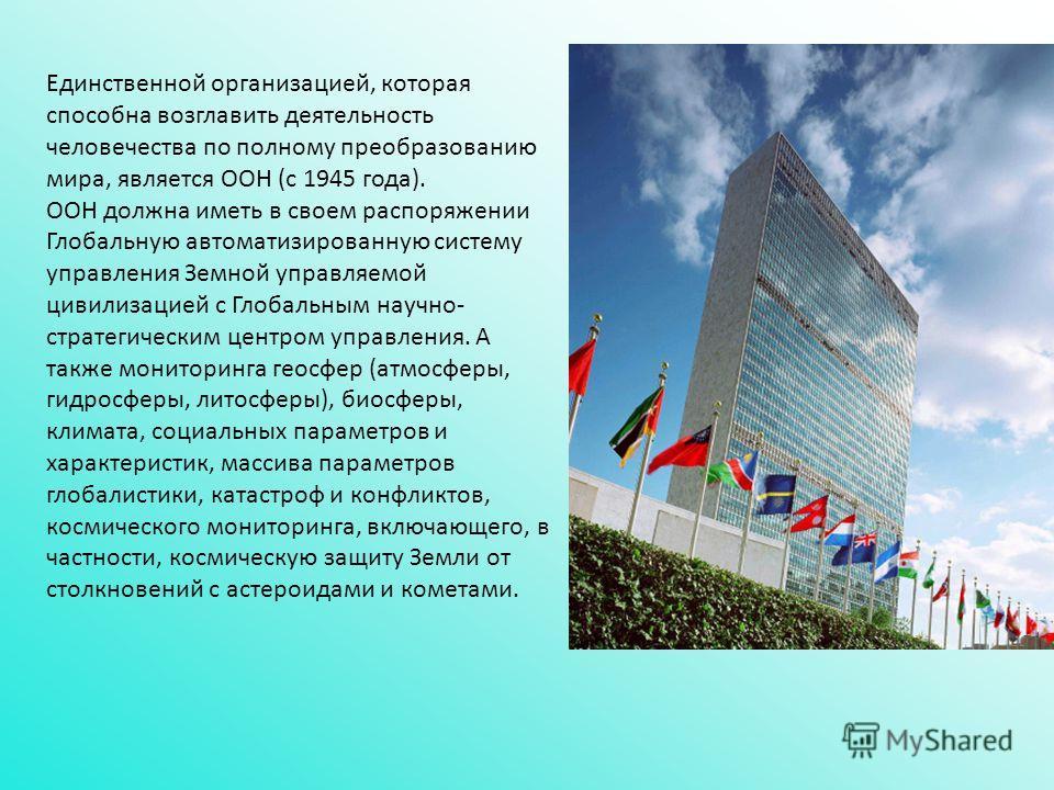 Единственной организацией, которая способна возглавить деятельность человечества по полному преобразованию мира, является ООН (с 1945 года). ООН должна иметь в своем распоряжении Глобальную автоматизированную систему управления Земной управляемой цив