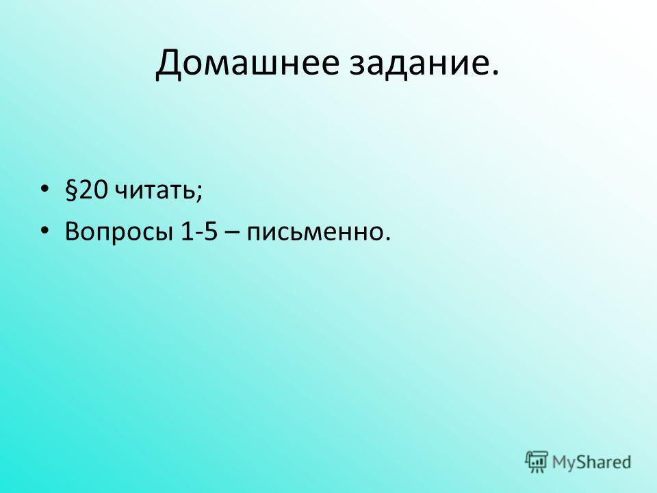 Домашнее задание. §20 читать; Вопросы 1-5 – письменно.