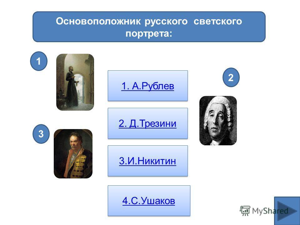 Основоположник русского светского портрета: 1. А.Рублев 2. Д.Трезини 3.И.Никитин 4.С.Ушаков 1 2 3