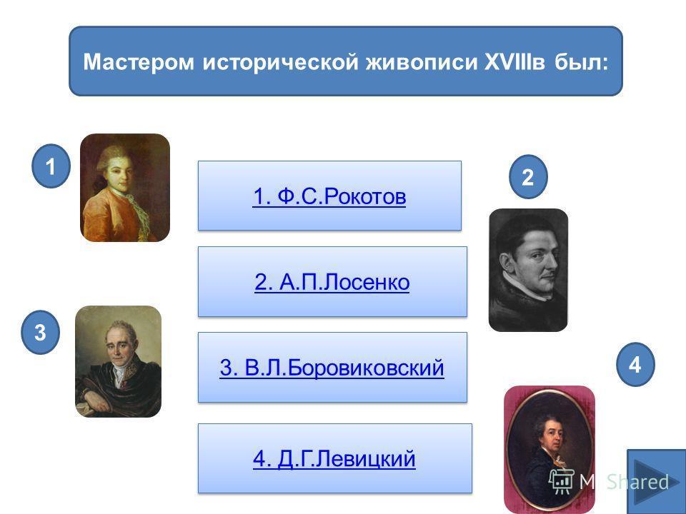 Мастером исторической живописи XVIIIв был: 1. Ф.С.Рокотов 2. А.П.Лосенко 3. В.Л.Боровиковский 4. Д.Г.Левицкий 4 1 3 2