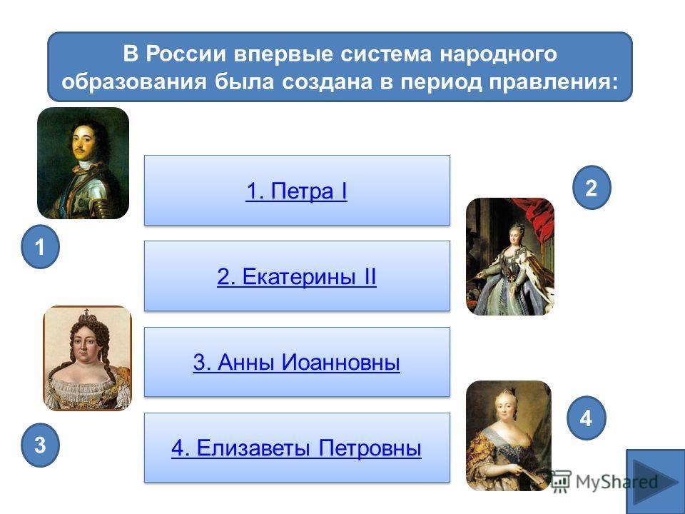 В России впервые система народного образования была создана в период правления: 1. Петра I 1. Петра I 2. Екатерины II 2. Екатерины II 3. Анны Иоанновны 4. Елизаветы Петровны 3 4 2 1