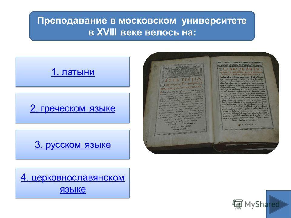 Преподавание в московском университете в XVIII веке велось на: 1. латыни 2. греческом языке 3. русском языке 4. церковнославянском языке 4. церковнославянском языке