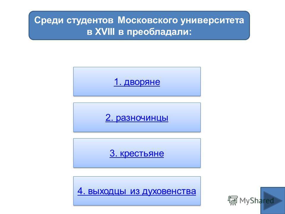 Среди студентов Московского университета в XVIII в преобладали: 1. дворяне 2. разночинцы 3. крестьяне 3. крестьяне 4. выходцы из духовенства
